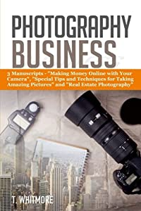 "Photography Business: 3 Manuscripts - ""Making Money Online with Your Camera"", ""Special Tips and Techniques for Taking Amazing Pictures, and Real Estate Photography"""