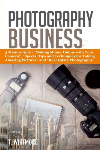 """Photography Business: 3 Manuscripts - """"Making Money Online with Your Camera"""", """"Special Tips and Techniques for Taking Amazing Pictures, and Real Estate Photography"""""""