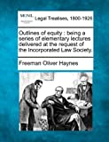 Outlines of equity : being a series of elementary lectures delivered at the request of the Incorporated Law Society, Freeman Oliver Haynes, 1240037740