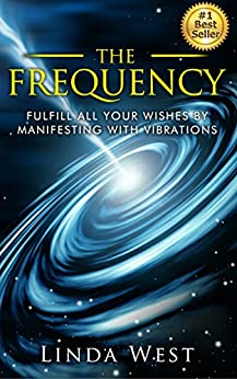 The Frequency: Fulfill all Your Wishes by Manifesting With Vibrations (Use the Law of Attraction and Amazing Manifestation Strategies to Attract the Life You Want Book 1) by [West, Linda]