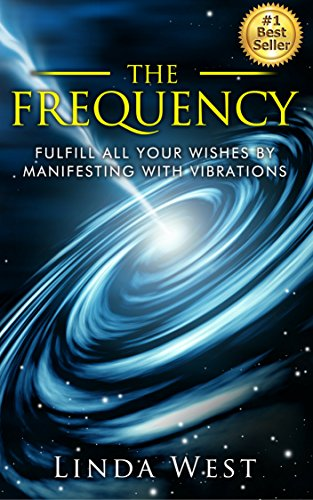 The Frequency: Fulfill all Your Wishes by Manifesting With Vibrations (Use the Law of Attraction and Amazing Manifestation Strategies to Attract the Life You Want Book (Essential Law Life)