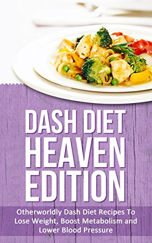 Dash Diet Heaven Edition: Otherworldly Dash Diet Recipes To Lose Weight, Boost Metabolism and Lower Blood Pressure by Elizabeth Bell