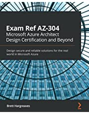 Exam Ref AZ-304 Microsoft Azure Architect Design Certification and Beyond: Design secure and reliable solutions for the real world in Microsoft Azure