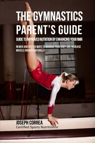 The Gymnastics Parent's Guide to Improved Nutrition by Enhancing Your RMR: Newer and Better Ways to Nourish Your Body and Increase Muscle Growth Naturally