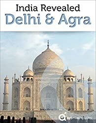 India Revealed: Delhi, Agra, and the Taj Mahal (North India Travel Guide) (English Edition)