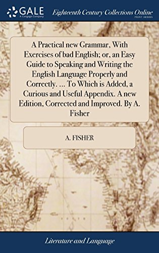 A Practical new Grammar, With Exercises of bad English; or, an Easy Guide to Speaking and Writing the English Language Properly and Correctly. ... To ... Edition, Corrected and Improved. By A. Fisher