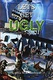 Let's Get Ugly, Sophia M. R. Tushiyah, 1441517839