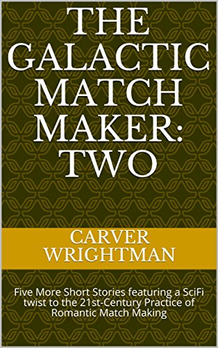 The Galactic Match Maker: TWO: Five More Short Stories featuring a SciFi twist to the 21st-Century Practice of Romantic Match Making