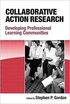 Collaborative Action Research: Developing Professional Learning Communities by Stephen P. Gordon (2008-08-15)