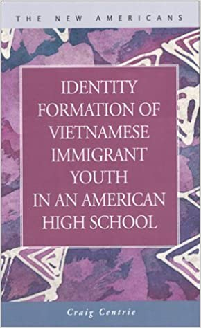 Identity Formation of Vietnamese Immigrant Youth in an American High School (New Americans) by Craig Centrie (2004-03-31)