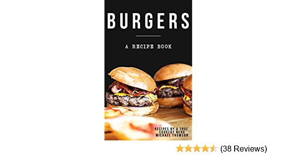 Burgers: A cookbook full of delicious recipes for the grill or kitchen by a true cookery nerd: A recipe book where you might find the perfect burger