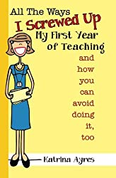 All the Ways I Screwed Up My First Year of Teaching: and How You Can Avoid Doing It, Too