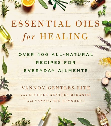 Essential Oils for Healing: Over 400 All-Natural Recipes for Everyday Ailments Gentle Aromatherapy