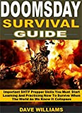 Doomsday Survival Guide: Important SHTF Prepper Skills You Must Start Learning And Practicing Now To Survive When The World As We Know It Collapses