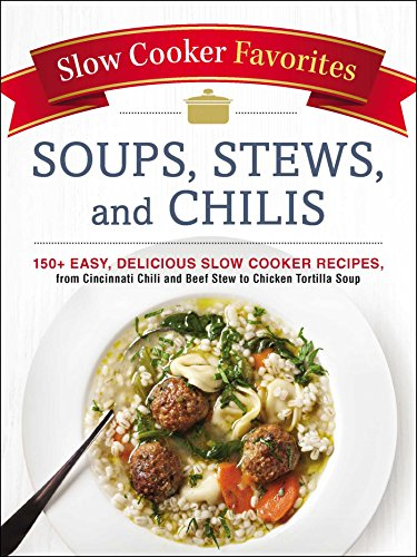 Slow Cooker Favorites Soups, Stews, and Chilis: 150+ Easy, Delicious Slow Cooker Recipes, from Cincinnati Chili and Beef Stew to Chicken Tortilla Soup (The Best Chicken Stew)