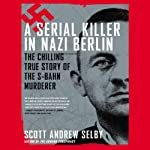 A Serial Killer in Nazi Berlin: The Chilling True Story of the S-Bahn Murderer | Scott Andrew Selby