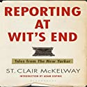 Reporting at Wit's End: Tales from The New Yorker Audiobook by St. Clair McKelway Narrated by John Morgan