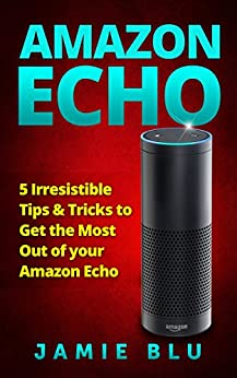 Amazon Echo: 5 Irresistible Tips & Tricks to Get the Most Out of your Amazon Echo (Amazon Echo, Extension, Guide, Manual, Outlet Plug Book 1) by [Blu, Jamie]