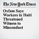 Oxfam Says Workers in Haiti Threatened Witness to Misconduct | Richard Pérez Peña