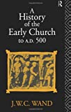 History of the Early Church to A. D. 500, J. W. C. Wand, 0415045665