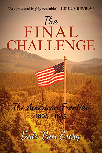 The Final Challenge: The American Frontier 1804 - 1845 (The Frontier People of America Book 4) (Dale Van Every)