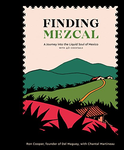 Finding Mezcal: A Journey into the Liquid Soul of Mexico, with 40 Cocktails by Ron Cooper, Chantal Martineau