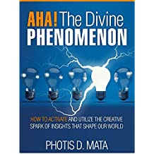 AHA Moment. The Divine Phenomenon: How To Activate And Utilize The Creative Spark Of Insights That Shape Our World (AHA Moments Book 1)