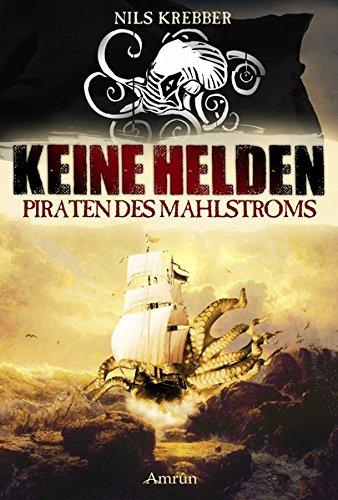 Keine Helden - Piraten des Mahlstroms Taschenbuch – 5. September 2017 Nils Krebber Amrun Verlag 3958692966 Freibeuter