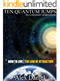 Ten Quantum Jumps to a Higher Dimension: How to Live the Law of Attraction (Quantum Series Book 2)