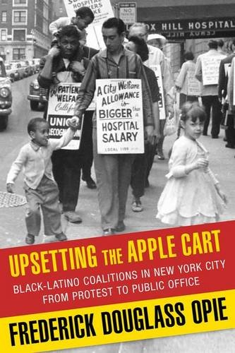 Upsetting the Apple Cart: Black-Latino Coalitions in New York City from Protest to Public Office (Columbia History of Urban Life)