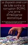 Le dispositif américain de lutte contre la corruption (FCPA), une arme d'intelligence économique: Les menaces pour les entreprises françaises et les possibilités de s'en prémunir (French Edition)