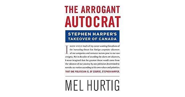 The Arrogant Autocrat Stephen Harpers Takeover of Canada
