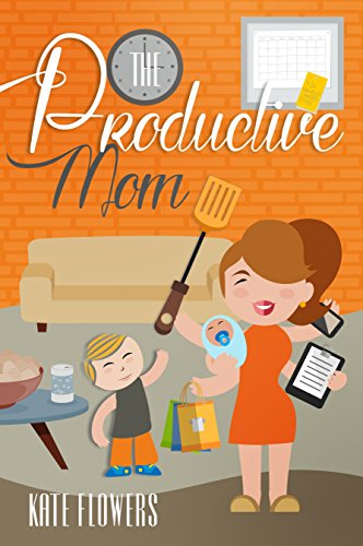 The Productive Mom: The Guide To Productivity Every Mother Can Achieve (The Happy Mom Series Book 4)