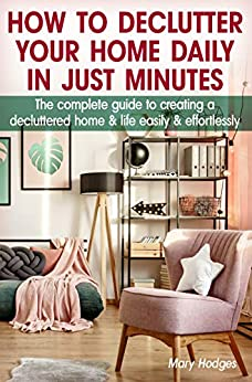 How to Declutter Your Home Daily in just Minutes: The Complete Guide to Creating a Decluttered Home and Life Easily and Effortlessly by [Hodges, Mary]