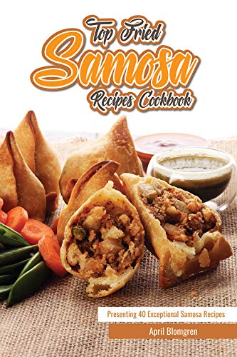 (Top Fried Samosa Recipes Cookbook: Presenting 40 Exceptional Samosa Recipes)