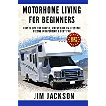 Motorhome: Living For Beginners: How To Live The Simple, Stress Free, RV Lifestyle, Become, Independent, &, Debt Free, (Buying A Used RV, Motorhome Touring, ... Life Hacks Book, Prep, Prep Kindle Book 1)