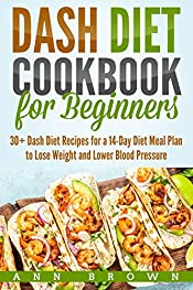 Dash Diet Cookbook for Beginners: 30+ Dash Diet Recipes for a 14-Day Diet Meal Plan to Lose Weight and Lower Blood Pressure