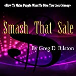 Smash That Sale: How to Make People Want to Give You Their Money | Greg D. Bilston