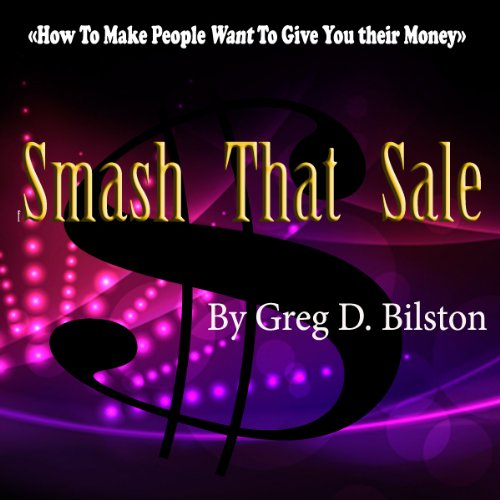 Smash That Sale: How to Make People Want to Give You Their Money