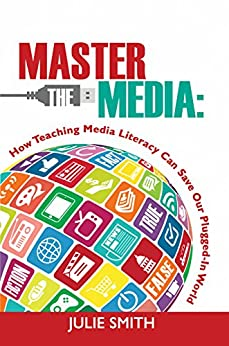 Master the Media: How Teaching Media Literacy Can Save Our Plugged-In World by [Smith, Julie]
