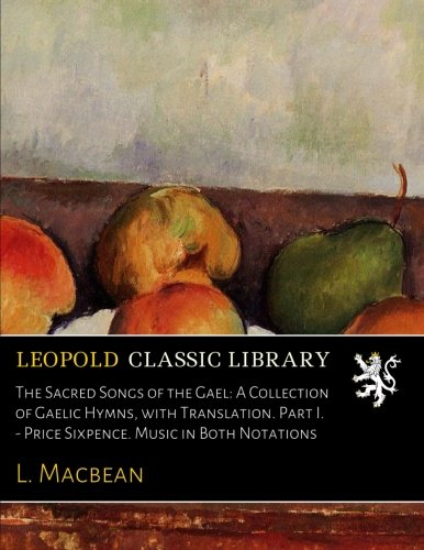 The Sacred Songs of the Gael: A Collection of Gaelic Hymns, with Translation. Part I. - Price Sixpence. Music in Both Notations