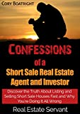 Short Sale: Confessions of a Short Sale Real Estate Agent and Investor: Discover the Truth About Listing and Selling Short Sale Houses Fast and Why You're Doing It All Wrong