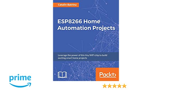 ESP8266 Home Automation Projects: Leverage the power of this tiny