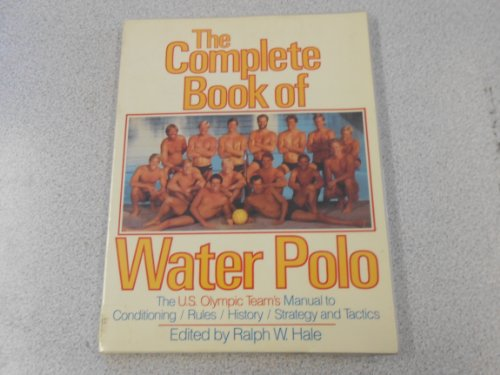 The Complete Book of Water Polo: The U.S. Olympic Water Polo Team's Manual for Conditioning, Strategy, Tactics and Rules