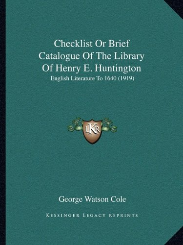 Checklist Or Brief Catalogue Of The Library Of Henry E. Huntington: English Literature To 1640 (1919) pdf