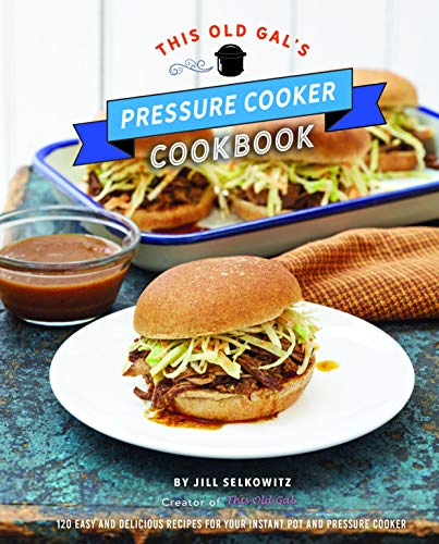 This Old Gal's Pressure Cooker Cookbook: 120 Easy and Delicious Recipes for Your Instant Pot and Pressure Cooker (Best Pressure Cooker Blogs)