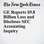 GE Reports $9.8 Billion Loss and Discloses SEC Accounting Inquiry | Steve Lohr