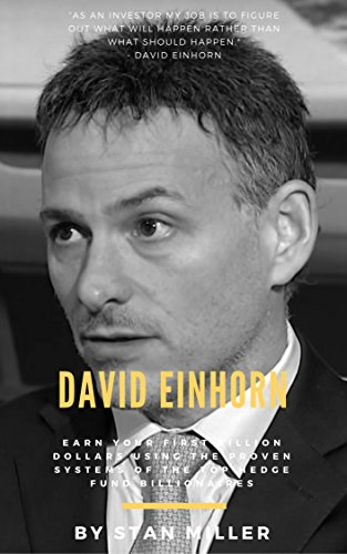 David Einhorn: Earn Your First Billion Dollars Using The Proven Systems of the Top Hedge Fund Billionaires (Trading Secrets Series)