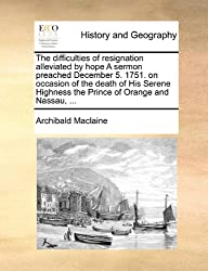 The difficulties of resignation alleviated by hope A sermon preached December 5. 1751. on occasion of the death of His Serene Highness the Prince of Orange and Nassau, ...