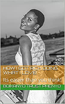 How I Got RICH Doing What I LOVE!: Its easier than you think! by [Phenyo, Boikanyo Trust]